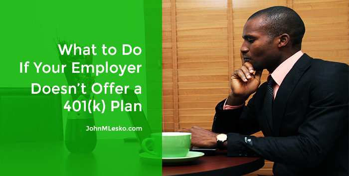 Image for John M Lesko article 5 Alternatives If There's No Employer 401(k) Plan